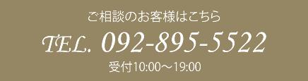 ご相談のお客様はこちら TEL. 092-895-5522 受付10:00~19:00