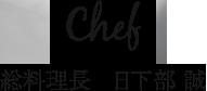 Chef 総料理長 日下部 誠